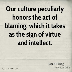 Our culture peculiarly honors the act of blaming, which it takes as the sign of virtue and intellect.