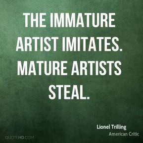 The immature artist imitates. Mature artists steal.