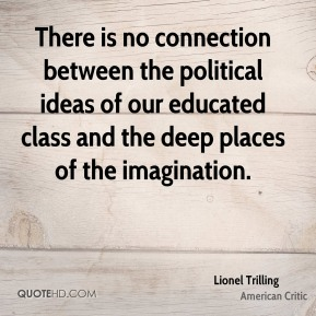 There is no connection between the political ideas of our educated class and the deep places of the imagination.