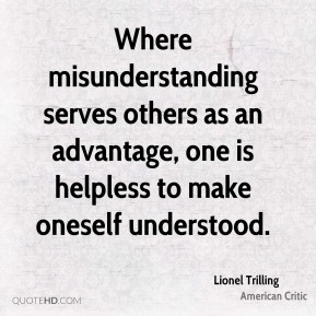 Lionel Trilling - Where misunderstanding serves others as an advantage, one is helpless to make oneself understood.