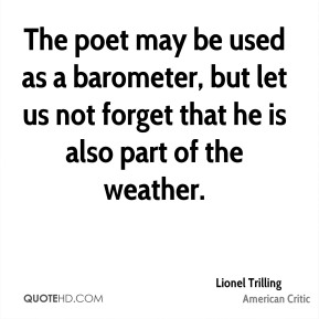 The poet may be used as a barometer, but let us not forget that he is also part of the weather.