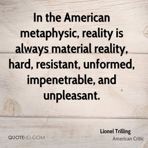 In the American metaphysic, reality is always material reality, hard, resistant, unformed, impenetrable, and unpleasant.