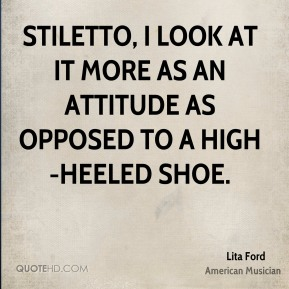 Lita Ford - Stiletto, I look at it more as an attitude as opposed to a high-heeled shoe.