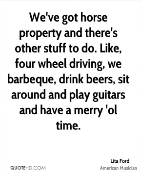 Lita Ford - We've got horse property and there's other stuff to do. Like, four wheel driving, we barbeque, drink beers, sit around and play guitars and have a merry 'ol time.