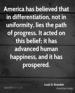 Louis D. Brandeis - America has believed that in differentiation, not in uniformity, lies the path of progress. It acted on this belief; it has advanced human happiness, and it has prospered.