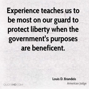 Louis D. Brandeis - Experience teaches us to be most on our guard to protect liberty when the government's purposes are beneficent.