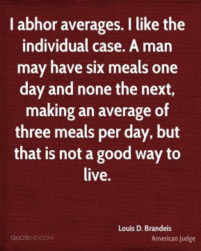 I abhor averages. I like the individual case. A man may have six meals one day and none the next, making an average of three meals per day, but that is not a good way to live.