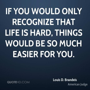 If you would only recognize that life is hard, things would be so much easier for you.