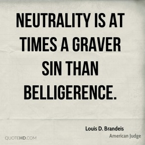 Louis D. Brandeis - Neutrality is at times a graver sin than belligerence.