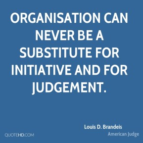 Louis D. Brandeis - Organisation can never be a substitute for initiative and for judgement.