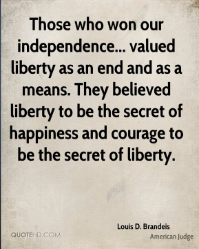 Louis D. Brandeis - Those who won our independence... valued liberty as an end and as a means. They believed liberty to be the secret of happiness and courage to be the secret of liberty.
