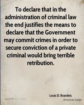 Louis D. Brandeis - To declare that in the administration of criminal law the end justifies the means to declare that the Government may commit crimes in order to secure conviction of a private criminal would bring terrible retribution.