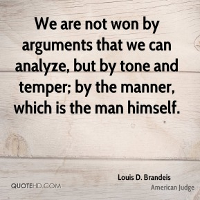 Louis D. Brandeis - We are not won by arguments that we can analyze, but by tone and temper; by the manner, which is the man himself.