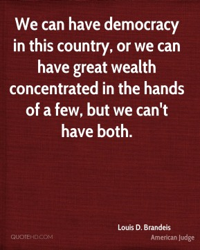 Louis D. Brandeis - We can have democracy in this country, or we can have great wealth concentrated in the hands of a few, but we can't have both.