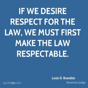 Louis D. Brandeis - If we desire respect for the law, we must first make the law respectable.