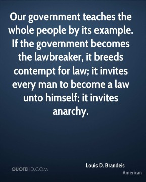 Louis D. Brandeis  - Our government teaches the whole people by its example. If the government becomes the lawbreaker, it breeds contempt for law; it invites every man to become a law unto himself; it invites anarchy.