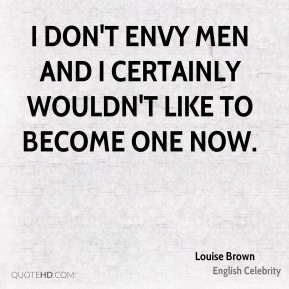 I don't envy men and I certainly wouldn't like to become one now.