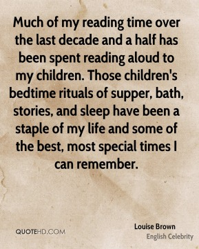 Louise Brown - Much of my reading time over the last decade and a half has been spent reading aloud to my children. Those children's bedtime rituals of supper, bath, stories, and sleep have been a staple of my life and some of the best, most special times I can remember.