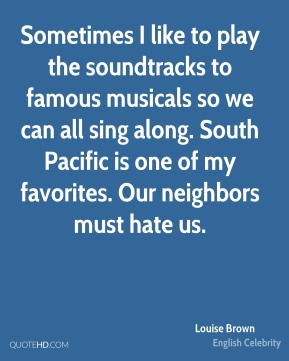 Sometimes I like to play the soundtracks to famous musicals so we can all sing along. South Pacific is one of my favorites. Our neighbors must hate us.