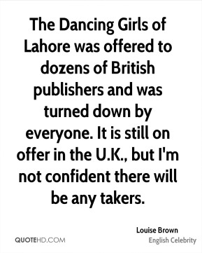 Louise Brown - The Dancing Girls of Lahore was offered to dozens of British publishers and was turned down by everyone. It is still on offer in the U.K., but I'm not confident there will be any takers.
