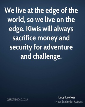 We live at the edge of the world, so we live on the edge. Kiwis will always sacrifice money and security for adventure and challenge.