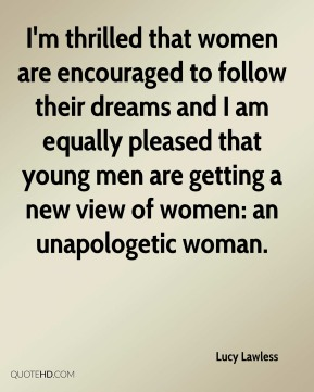Lucy Lawless  - I'm thrilled that women are encouraged to follow their dreams and I am equally pleased that young men are getting a new view of women: an unapologetic woman.