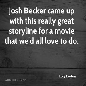 Lucy Lawless  - Josh Becker came up with this really great storyline for a movie that we'd all love to do.