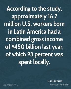 Luis Gutierrez - According to the study, approximately 16.7 million U.S. workers born in Latin America had a combined gross income of $450 billion last year, of which 93 percent was spent locally.