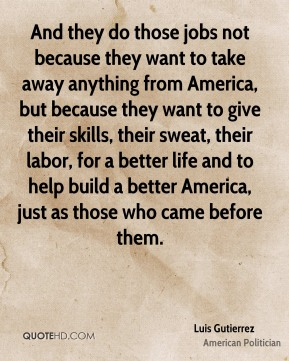 And they do those jobs not because they want to take away anything from America, but because they want to give their skills, their sweat, their labor, for a better life and to help build a better America, just as those who came before them.
