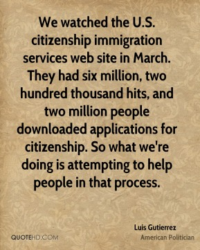 Luis Gutierrez - We watched the U.S. citizenship immigration services web site in March. They had six million, two hundred thousand hits, and two million people downloaded applications for citizenship. So what we're doing is attempting to help people in that process.