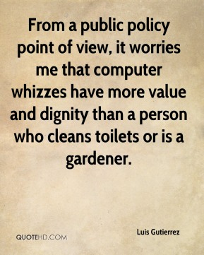 From a public policy point of view, it worries me that computer whizzes have more value and dignity than a person who cleans toilets or is a gardener.
