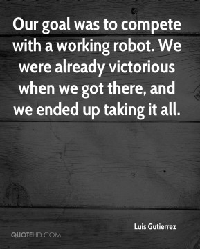 Our goal was to compete with a working robot. We were already victorious when we got there, and we ended up taking it all.