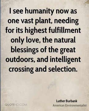 Luther Burbank - I see humanity now as one vast plant, needing for its highest fulfillment only love, the natural blessings of the great outdoors, and intelligent crossing and selection.