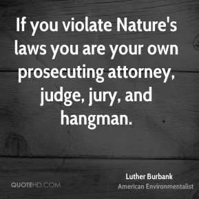 Luther Burbank - If you violate Nature's laws you are your own prosecuting attorney, judge, jury, and hangman.