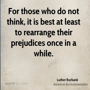For those who do not think, it is best at least to rearrange their prejudices once in a while.