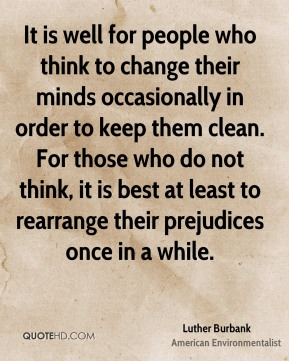 Luther Burbank - It is well for people who think to change their minds occasionally in order to keep them clean. For those who do not think, it is best at least to rearrange their prejudices once in a while.