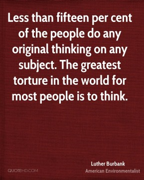 Luther Burbank - Less than fifteen per cent of the people do any original thinking on any subject. The greatest torture in the world for most people is to think.