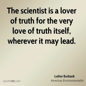 Luther Burbank - The scientist is a lover of truth for the very love of truth itself, wherever it may lead.