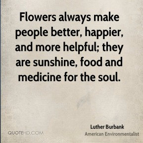 Luther Burbank - Flowers always make people better, happier, and more helpful; they are sunshine, food and medicine for the soul.