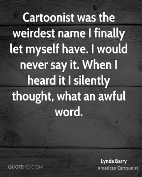 Cartoonist was the weirdest name I finally let myself have. I would never say it. When I heard it I silently thought, what an awful word.