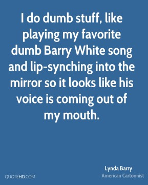 I do dumb stuff, like playing my favorite dumb Barry White song and lip-synching into the mirror so it looks like his voice is coming out of my mouth.