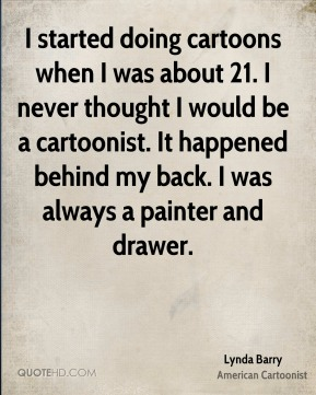 Lynda Barry - I started doing cartoons when I was about 21. I never thought I would be a cartoonist. It happened behind my back. I was always a painter and drawer.