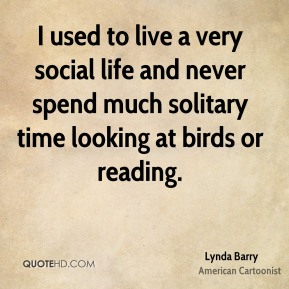I used to live a very social life and never spend much solitary time looking at birds or reading.