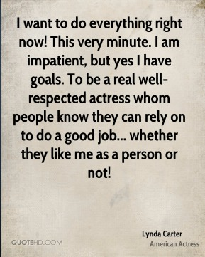Lynda Carter - I want to do everything right now! This very minute. I am impatient, but yes I have goals. To be a real well-respected actress whom people know they can rely on to do a good job... whether they like me as a person or not!