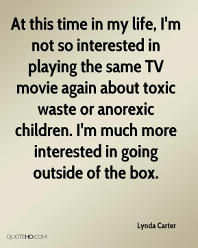 At this time in my life, I'm not so interested in playing the same TV movie again about toxic waste or anorexic children. I'm much more interested in going outside of the box.
