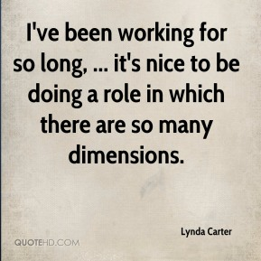 I've been working for so long, ... it's nice to be doing a role in which there are so many dimensions.