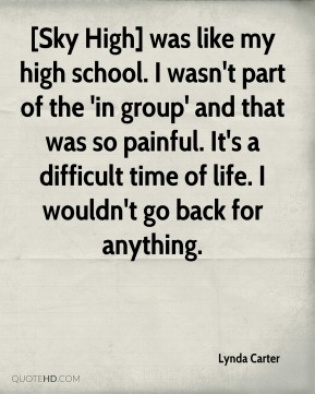 [Sky High] was like my high school. I wasn't part of the 'in group' and that was so painful. It's a difficult time of life. I wouldn't go back for anything.