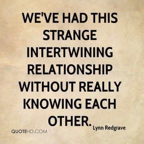 Lynn Redgrave  - We've had this strange intertwining relationship without really knowing each other.