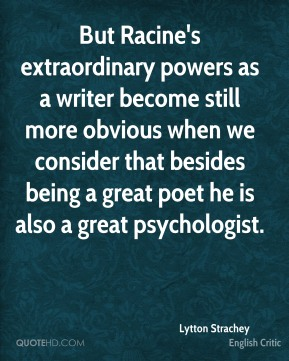 Lytton Strachey - But Racine's extraordinary powers as a writer become still more obvious when we consider that besides being a great poet he is also a great psychologist.