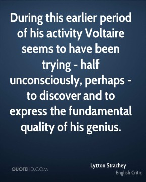 During this earlier period of his activity Voltaire seems to have been trying - half unconsciously, perhaps - to discover and to express the fundamental quality of his genius.